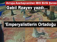 Gabil Rzayev yazdı; Emperyalizmin Ortadoğu planı!