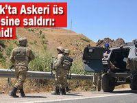 Şırnak'ta üs bölgesine saldırı: 3 askerimiz şehit oldu
