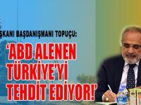 Cumhurbaşkanı Başdanışmanı Topçu: ABD alenen Türkiye'yi tehdit ediyor!