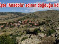 İşte 'Anadolu' adının doğduğu köy