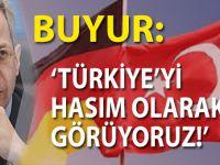 """Buyur; """"Türkiye'yi hasım olarak görüyoruz"""""""