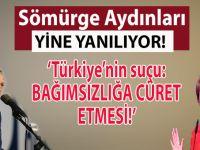 Sömürge aydınları yine yanılıyorlar; Türkiye'nin suçu bağımsızlığa cüret etmesi!