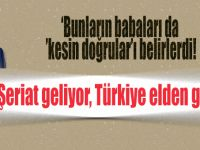 """""""Şeriat geliyor, Türkiye elden gitti!"""""""