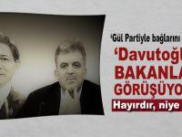 """""""Gül partiyle bağlarını koparmadı, Davutoğlu ve bakanlarla görüşüyor!"""""""