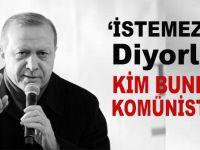 Cumhurbaşkanı Erdoğan; 'İstemezük' diyorlar. Kim bunlar? Komünistler, komünistler!.