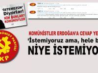 Komünistler Erdoğan'a cevap yetiştirdi; İstemiyoruz ama hele bir sor neden istemiyoruz?