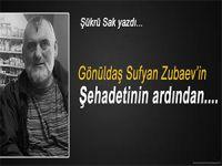 Şükrü Sak yazdı; Gönüldaş Sufyan Zubaev'in şehadetinin ardından...