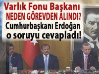 Varlık Fonu Başkanı neden görevden alındı? Cumhurbaşkanı Erdoğan o soruyu cevapladı!