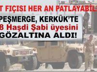 Kerkük'te çatışma an meselesi; 8 Haşdi Şabi üyesi gözaltına alındı!