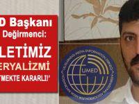 """UMED Başkanı Aslan Değirmenci: """"Milletimiz emperyalizmi püskürtmekte kararlı!"""""""