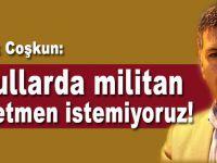 """Ufuk Coşkun: """"Okullarda militan öğretmen istemiyoruz!"""""""