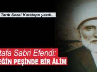 Tarık Sezai Karatepe yazdı; Mustafa Sabri Efendi; Gerçeğin peşinde bir âlim!..
