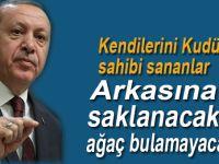 Erdoğan:  Kudüs'ün sahibi sananlar, yarın arkasına saklanacak ağaç  bulamayacaklarını bilmelidirler.