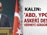 """Kalın: """"ABD, YPG'ye askeri destek vermeyi sürdürüyor!"""""""