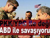 """""""PKK/YPG ile değil, ABD ile savaşıyoruz!"""""""