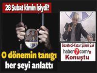 Gazeteci-yazar Şükrü Sak Haber7'ye konuştu; 28 Şubat'ın tanığı işkenceyi anlattı!