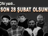 Ercan Çifci: Bu son 28 Şubat olsun!