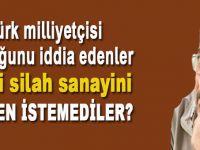 Atatürk milliyetçisi olduğunu iddia edenler, yerli ve milli silah sanayiini neden istememişlerdi?