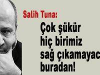 Salih Tuna: Çok şükür, hiçbirimiz sağ çıkamayacağız buradan!