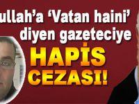 """Fetullah'a """"vatan haini"""" diyen gazeteciye hapis cezası!"""