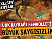 Türk Bayrağı ve sembollerine büyük saygısızlık!