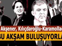 Gül, Akşener, Kılıçdaroğlu ve Karamollaoğlu bu akşam buluşuyor!