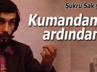 Şükrü Sak yazdı; Kumandan'ın ardından...