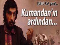 Şükrü Sak yazdı; Kumandan'ın ardından... Bitmemiş şiir...