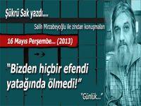 """Şükrü Sak; (Salih Mirzabeyoğlu ile Zindan konuşmaları): """"Bizden hiçbir efendi yatağında ölmedi!"""""""