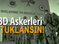 """Gündemi sarsacak talep: """"ABD askerleri tutuklansın!"""""""