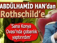 """Abdülhamid Han'dan Rothschild'e; """"Size Konya Ovası'nda çobanlık yaptırırdım!"""""""