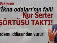 """Şükrü Sak yazdı; Aman Allah'ım, inanamıyorum, Nur Serter """"başörtüsü"""" takmış!"""