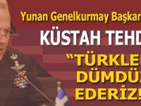 """Yunan Genelkurmay Başkanı'ndan küstah tehdit; """"Türkleri dümdüz ederiz!"""""""