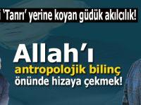 Allah'ı antropolojik akıl önünde hizaya çekmek!