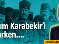 Mustafa Albayrak yazdı; Kazım Karabekir'i anarken...