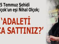 """15 Temmuz şehidinin eşi Nihal Olçok; """"Adaleti kaça sattınız?"""""""