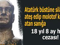 Atatürk büstüne silahla ateş edip molotof kokteyli atan sanığa 18 yıl 8 ay hapis cezası!