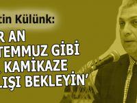 """Metin Külünk: Her an """"15 Temmuz"""" gibi bir kamikaze dalışı bekleyin!"""