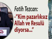 """Fatih Tezcan: """"Kim pazarlıksız Allah ve Resulü diyorsa..."""""""