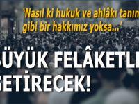 """""""İstanbul Sözleşmesi büyük felâketler getirecek!"""""""