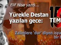 Elif Nisa yazdı; Yürekle Destan Yazılan Gece: 15 Temmuz!