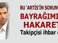 """Bu """"artis""""in Türk bayrağı ile sorunu ne?"""