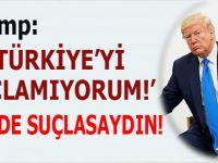 """Trump: """"Türkiye'yi suçlamıyorum!"""""""