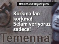Mehmet Sadi Bayazıt yazdı; Korkma lan korkma! selam veriyoruz sadece...