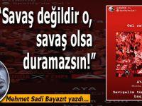 """Mehmet Sadi Bayazıt yazdı; """"Savaş değildir o, savaş olsa duramazsın!"""""""