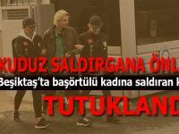 Beşiktaş'ta başörtüsüne saldıran kuduz tutuklandı!