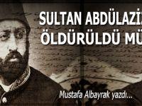 Mustafa Albayrak yazdı; Sultan Abdülaziz öldürüldü mü?