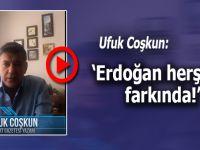 """Ufuk Coşkun: """"Erdoğan herşeyin farkında..."""""""