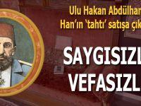 İnsafı yaralayan saygısızlık, vefasızlık; Abdülhamid Han'ın tahtı satışa çıkarıldı!