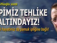 Ayhan Küflüoğlu yazdı; Hepimiz tehlike altındayız! Üstelik, hayatımız da pamuk ipliğine bağlı!
